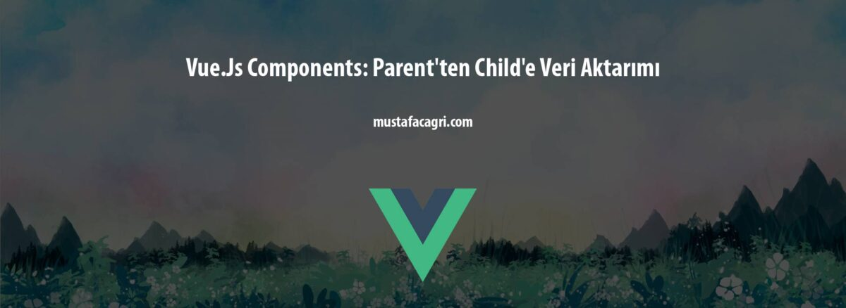 Vue.Js Components: Parent'ten Child'e Veri Aktarımı